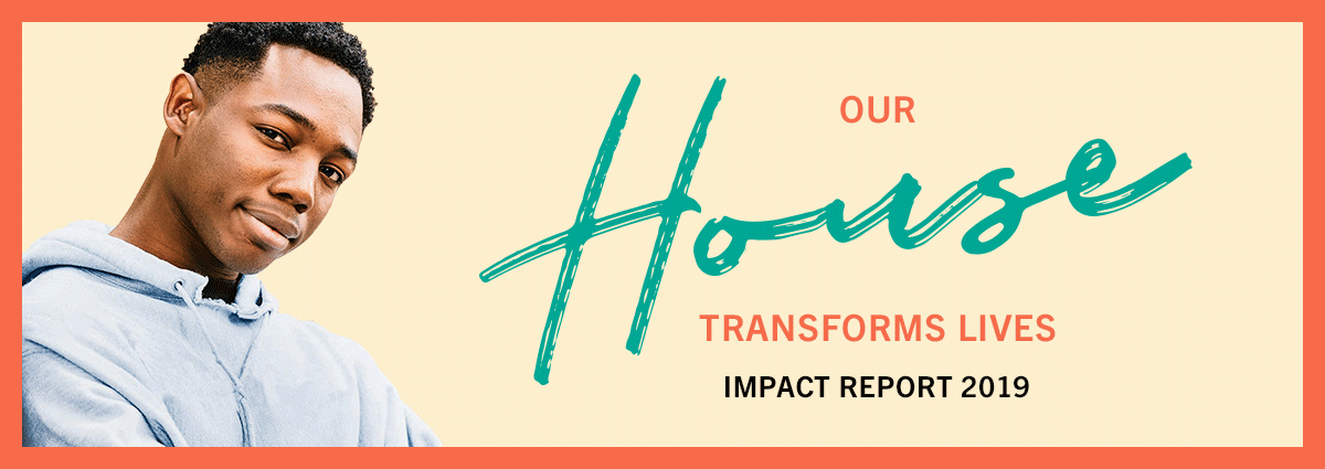 Our House Transforms Lives | Impact Report 2019